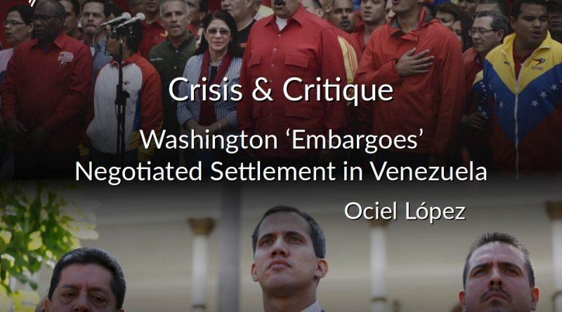 Crisis & Critique: Washington 'Embargoes' Negotiated Settlement in Venezuela